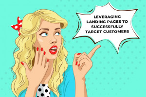 LEVERAGING LANDING PAGES TO SUCCESSFULLY TARGET CUSTOMERS