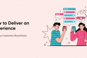 How to Deliver an Experience that Your Customers Would Enjoy
